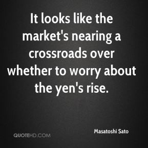 Masatoshi Sato  - It looks like the market's nearing a crossroads over whether to worry about the yen's rise.