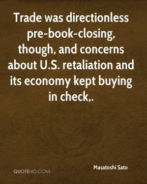 Masatoshi Sato  - Trade was directionless pre-book-closing, though, and concerns about U.S. retaliation and its economy kept buying in check.