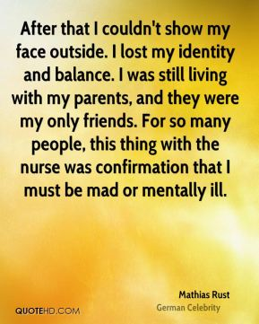 Mathias Rust - After that I couldn't show my face outside. I lost my identity and balance. I was still living with my parents, and they were my only friends. For so many people, this thing with the nurse was confirmation that I must be mad or mentally ill.