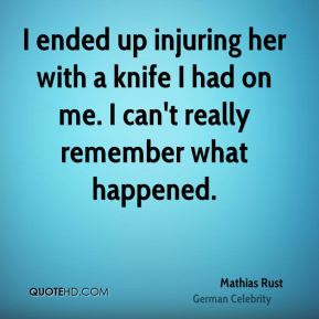 Mathias Rust - I ended up injuring her with a knife I had on me. I can't really remember what happened.