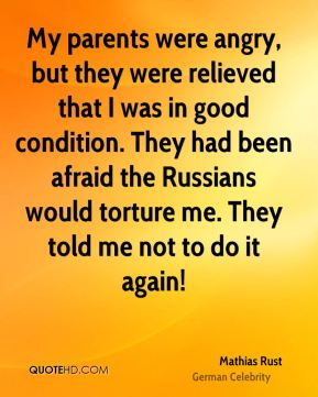 Mathias Rust - My parents were angry, but they were relieved that I was in good condition. They had been afraid the Russians would torture me. They told me not to do it again!