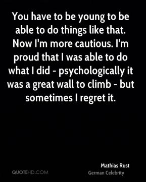 Mathias Rust - You have to be young to be able to do things like that. Now I'm more cautious. I'm proud that I was able to do what I did - psychologically it was a great wall to climb - but sometimes I regret it.
