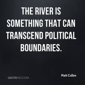 Matt Cullen  - The river is something that can transcend political boundaries.