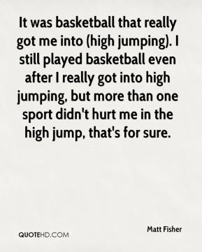 It was basketball that really got me into (high jumping). I still played basketball even after I really got into high jumping, but more than one sport didn't hurt me in the high jump, that's for sure.