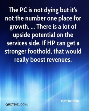 Matt Kelmon  - The PC is not dying but it's not the number one place for growth, ... There is a lot of upside potential on the services side. If HP can get a stronger foothold, that would really boost revenues.