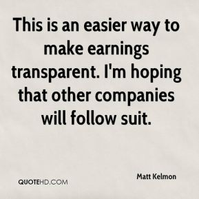 Matt Kelmon  - This is an easier way to make earnings transparent. I'm hoping that other companies will follow suit.