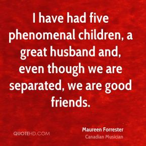 Maureen Forrester - I have had five phenomenal children, a great husband and, even though we are separated, we are good friends.