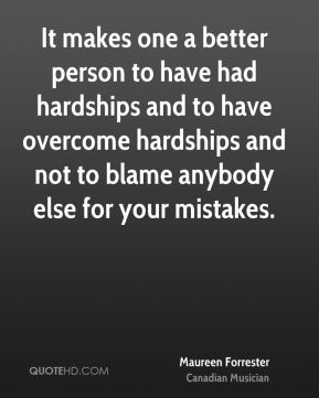 Maureen Forrester - It makes one a better person to have had hardships and to have overcome hardships and not to blame anybody else for your mistakes.