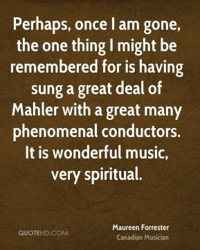 Maureen Forrester - Perhaps, once I am gone, the one thing I might be remembered for is having sung a great deal of Mahler with a great many phenomenal conductors. It is wonderful music, very spiritual.