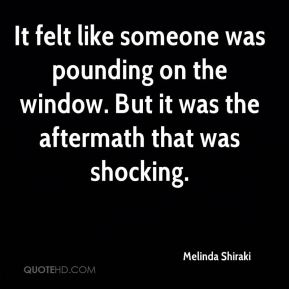 It felt like someone was pounding on the window. But it was the aftermath that was shocking.