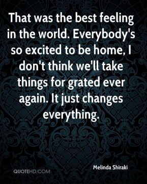 That was the best feeling in the world. Everybody's so excited to be home, I don't think we'll take things for grated ever again. It just changes everything.