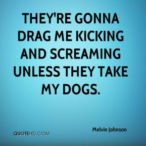 They're gonna drag me kicking and screaming unless they take my dogs.