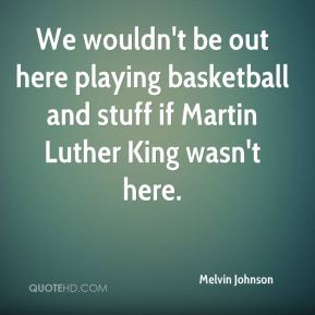 Melvin Johnson  - We wouldn't be out here playing basketball and stuff if Martin Luther King wasn't here.