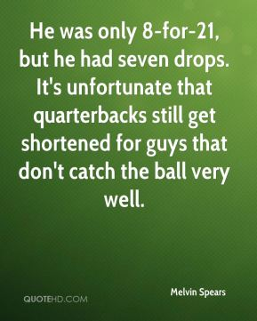 Melvin Spears  - He was only 8-for-21, but he had seven drops. It's unfortunate that quarterbacks still get shortened for guys that don't catch the ball very well.