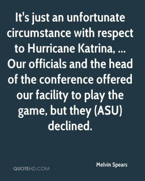 Melvin Spears  - It's just an unfortunate circumstance with respect to Hurricane Katrina, ... Our officials and the head of the conference offered our facility to play the game, but they (ASU) declined.