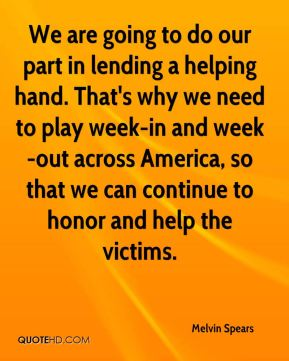 Melvin Spears  - We are going to do our part in lending a helping hand. That's why we need to play week-in and week-out across America, so that we can continue to honor and help the victims.