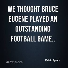 Melvin Spears  - We thought Bruce Eugene played an outstanding football game.