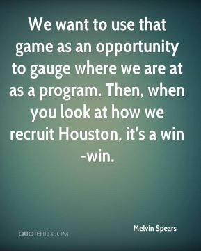 Melvin Spears  - We want to use that game as an opportunity to gauge where we are at as a program. Then, when you look at how we recruit Houston, it's a win-win.