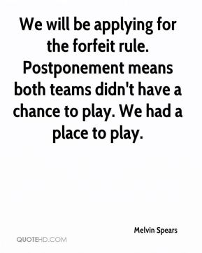 Melvin Spears  - We will be applying for the forfeit rule. Postponement means both teams didn't have a chance to play. We had a place to play.