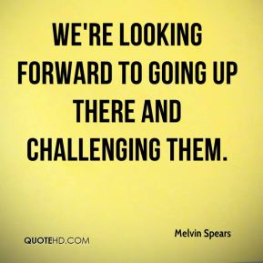 Melvin Spears  - We're looking forward to going up there and challenging them.