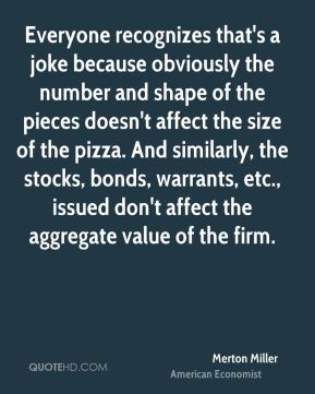 Everyone recognizes that's a joke because obviously the number and shape of the pieces doesn't affect the size of the pizza. And similarly, the stocks, bonds, warrants, etc., issued don't affect the aggregate value of the firm.