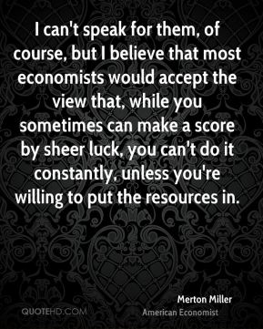 I can't speak for them, of course, but I believe that most economists would accept the view that, while you sometimes can make a score by sheer luck, you can't do it constantly, unless you're willing to put the resources in.