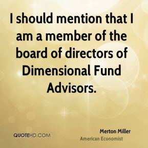 I should mention that I am a member of the board of directors of Dimensional Fund Advisors.