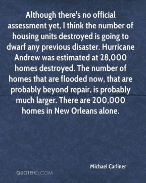 Michael Carliner  - Although there's no official assessment yet, I think the number of housing units destroyed is going to dwarf any previous disaster. Hurricane Andrew was estimated at 28,000 homes destroyed. The number of homes that are flooded now, that are probably beyond repair, is probably much larger. There are 200,000 homes in New Orleans alone.