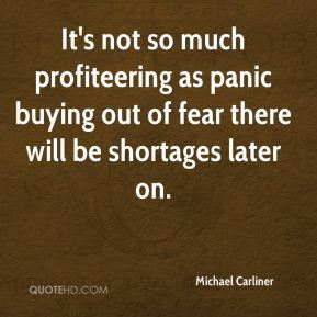 Michael Carliner  - It's not so much profiteering as panic buying out of fear there will be shortages later on.