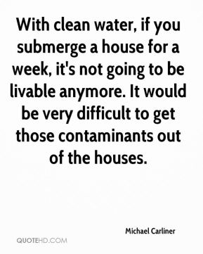 Michael Carliner  - With clean water, if you submerge a house for a week, it's not going to be livable anymore. It would be very difficult to get those contaminants out of the houses.