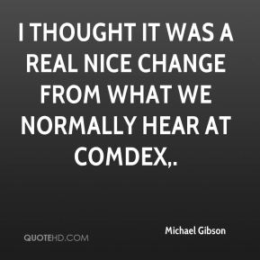 I thought it was a real nice change from what we normally hear at Comdex.