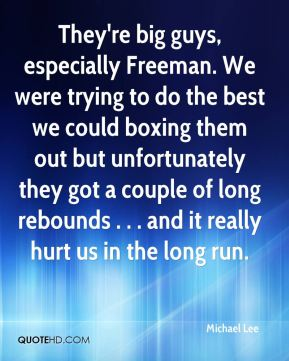 Michael Lee  - They're big guys, especially Freeman. We were trying to do the best we could boxing them out but unfortunately they got a couple of long rebounds . . . and it really hurt us in the long run.