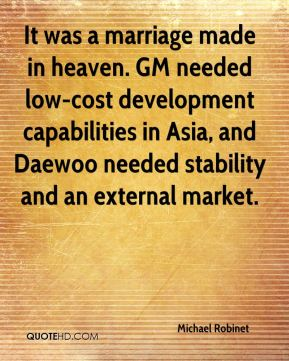 Michael Robinet  - It was a marriage made in heaven. GM needed low-cost development capabilities in Asia, and Daewoo needed stability and an external market.