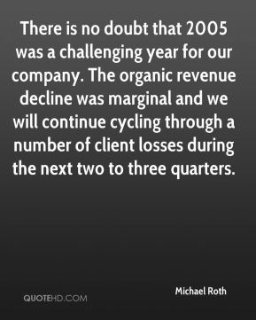 Michael Roth  - There is no doubt that 2005 was a challenging year for our company. The organic revenue decline was marginal and we will continue cycling through a number of client losses during the next two to three quarters.
