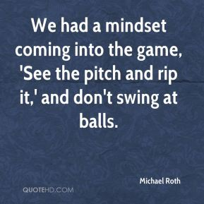 Michael Roth  - We had a mindset coming into the game, 'See the pitch and rip it,' and don't swing at balls.
