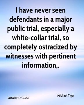 Michael Tigar  - I have never seen defendants in a major public trial, especially a white-collar trial, so completely ostracized by witnesses with pertinent information.