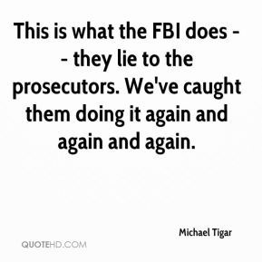 Michael Tigar  - This is what the FBI does -- they lie to the prosecutors. We've caught them doing it again and again and again.