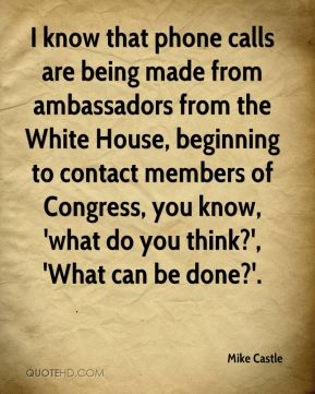Mike Castle  - I know that phone calls are being made from ambassadors from the White House, beginning to contact members of Congress, you know, 'what do you think?', 'What can be done?'.