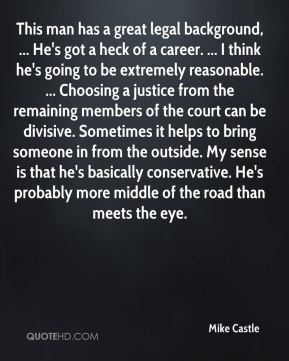 This man has a great legal background, ... He's got a heck of a career. ... I think he's going to be extremely reasonable. ... Choosing a justice from the remaining members of the court can be divisive. Sometimes it helps to bring someone in from the outside. My sense is that he's basically conservative. He's probably more middle of the road than meets the eye.