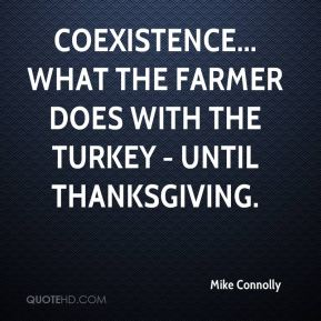 Mike Connolly  - Coexistence... what the farmer does with the turkey - until Thanksgiving.