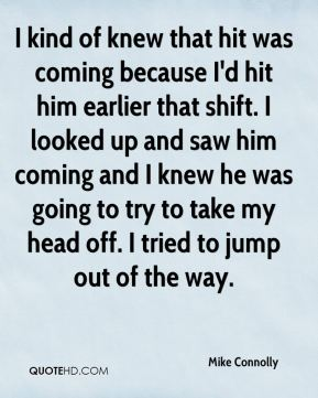 Mike Connolly  - I kind of knew that hit was coming because I'd hit him earlier that shift. I looked up and saw him coming and I knew he was going to try to take my head off. I tried to jump out of the way.