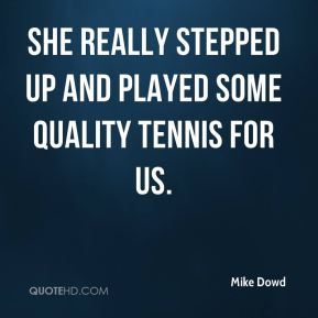 Mike Dowd  - She really stepped up and played some quality tennis for us.