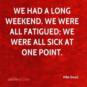 Mike Dowd  - We had a long weekend. We were all fatigued; we were all sick at one point.