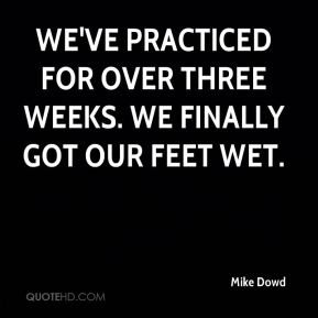 Mike Dowd  - We've practiced for over three weeks. We finally got our feet wet.