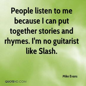 Mike Evans  - People listen to me because I can put together stories and rhymes. I'm no guitarist like Slash.