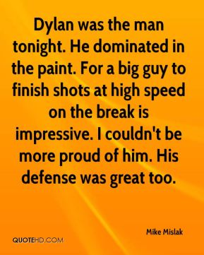 Mike Mislak  - Dylan was the man tonight. He dominated in the paint. For a big guy to finish shots at high speed on the break is impressive. I couldn't be more proud of him. His defense was great too.