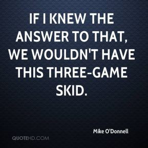 Mike O'Donnell  - If I knew the answer to that, we wouldn't have this three-game skid.