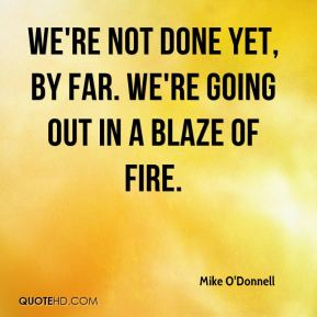 Mike O'Donnell  - We're not done yet, by far. We're going out in a blaze of fire.