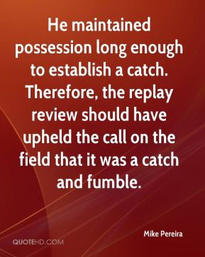 Mike Pereira  - He maintained possession long enough to establish a catch. Therefore, the replay review should have upheld the call on the field that it was a catch and fumble.