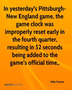 Mike Pereira  - In yesterday's Pittsburgh-New England game, the game clock was improperly reset early in the fourth quarter, resulting in 52 seconds being added to the game's official time.